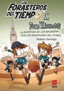 Los Forasteros del Tiempo y los Futbolísimos: La Aventura de los Balbuena con los inventores del fútbol (portada)